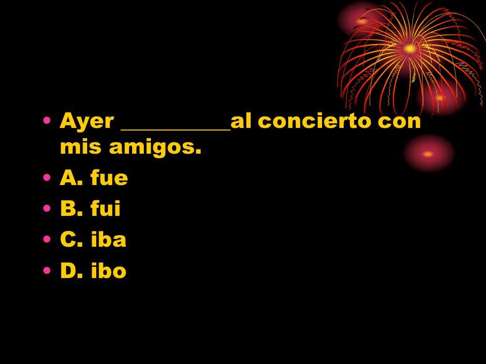 Ayer __________al concierto con mis amigos. A. fue B. fui C. iba D. ibo