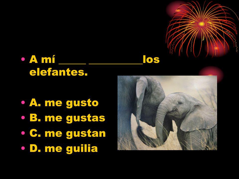 A mí _____ __________los elefantes. A. me gusto B. me gustas C. me gustan D. me guilia