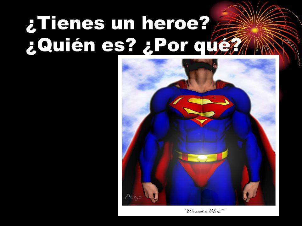 ¿Tienes un heroe? ¿Quién es? ¿Por qué?