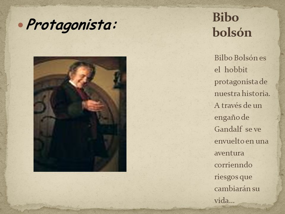 Protagonista: Bilbo Bolsón es el hobbit protagonista de nuestra historia. A través de un engaño de Gandalf se ve envuelto en una aventura corrienndo r