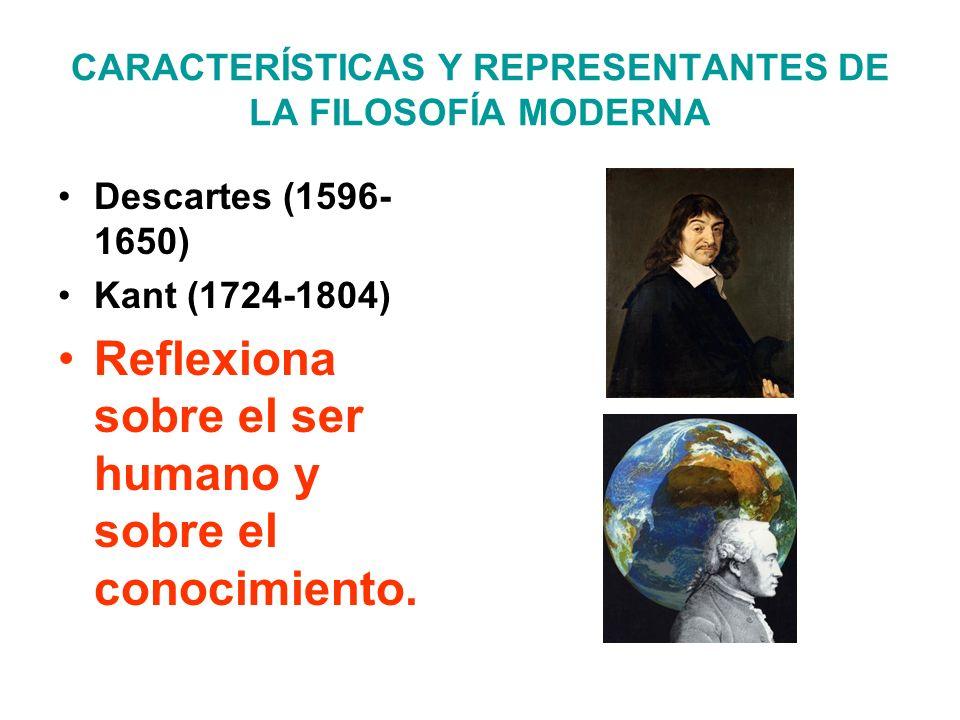 CARACTERÍSTICAS Y REPRESENTANTES DE LA FILOSOFÍA MODERNA Descartes (1596- 1650) Kant (1724-1804) Reflexiona sobre el ser humano y sobre el conocimient