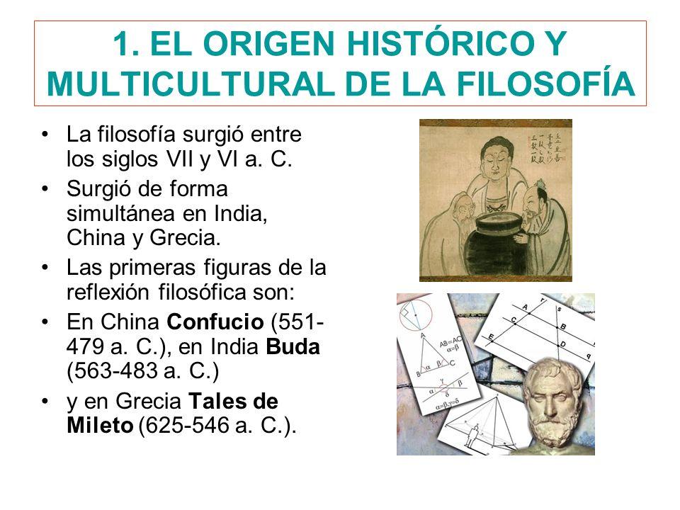 1. EL ORIGEN HISTÓRICO Y MULTICULTURAL DE LA FILOSOFÍA La filosofía surgió entre los siglos VII y VI a. C. Surgió de forma simultánea en India, China