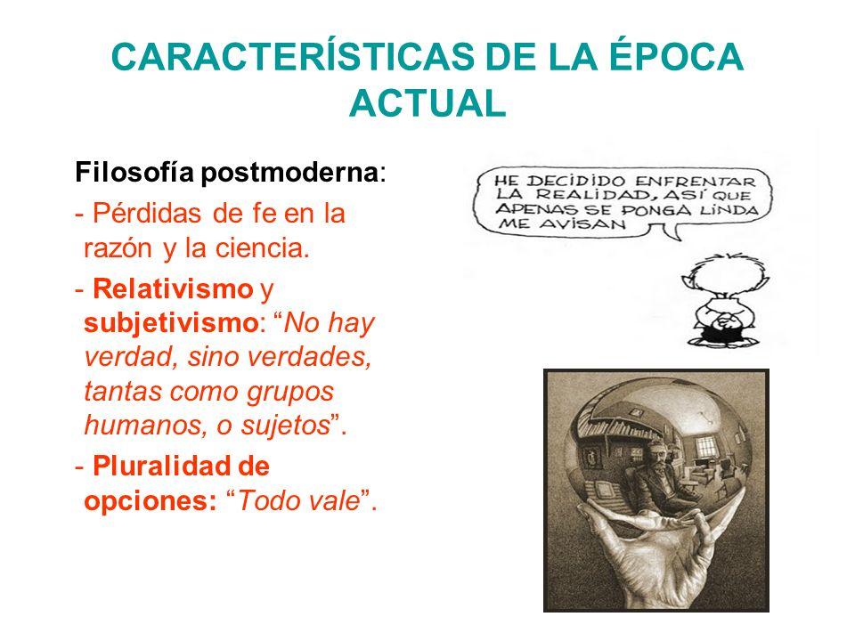 CARACTERÍSTICAS DE LA ÉPOCA ACTUAL Filosofía postmoderna: - Pérdidas de fe en la razón y la ciencia. - Relativismo y subjetivismo: No hay verdad, sino