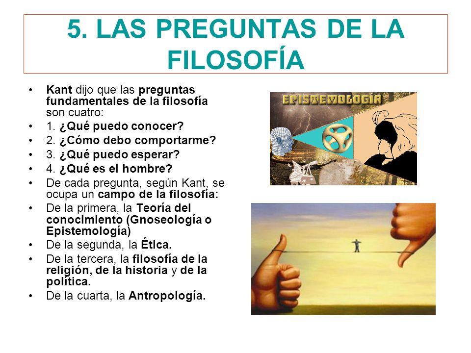 5. LAS PREGUNTAS DE LA FILOSOFÍA Kant dijo que las preguntas fundamentales de la filosofía son cuatro: 1. ¿Qué puedo conocer? 2. ¿Cómo debo comportarm