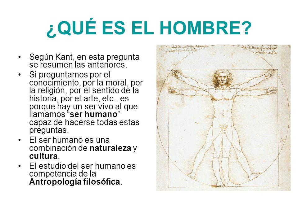¿QUÉ ES EL HOMBRE? Según Kant, en esta pregunta se resumen las anteriores. Si preguntamos por el conocimiento, por la moral, por la religión, por el s