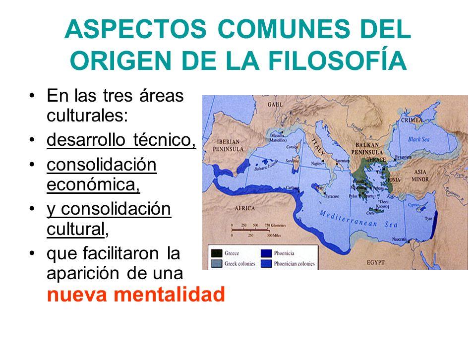 ASPECTOS COMUNES DEL ORIGEN DE LA FILOSOFÍA En las tres áreas culturales: desarrollo técnico, consolidación económica, y consolidación cultural, que f