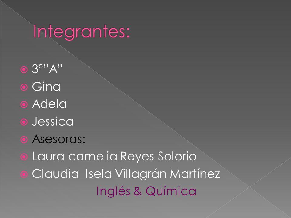 3ºA Gina Adela Jessica Asesoras: Laura camelia Reyes Solorio Claudia Isela Villagrán Martínez Inglés & Química