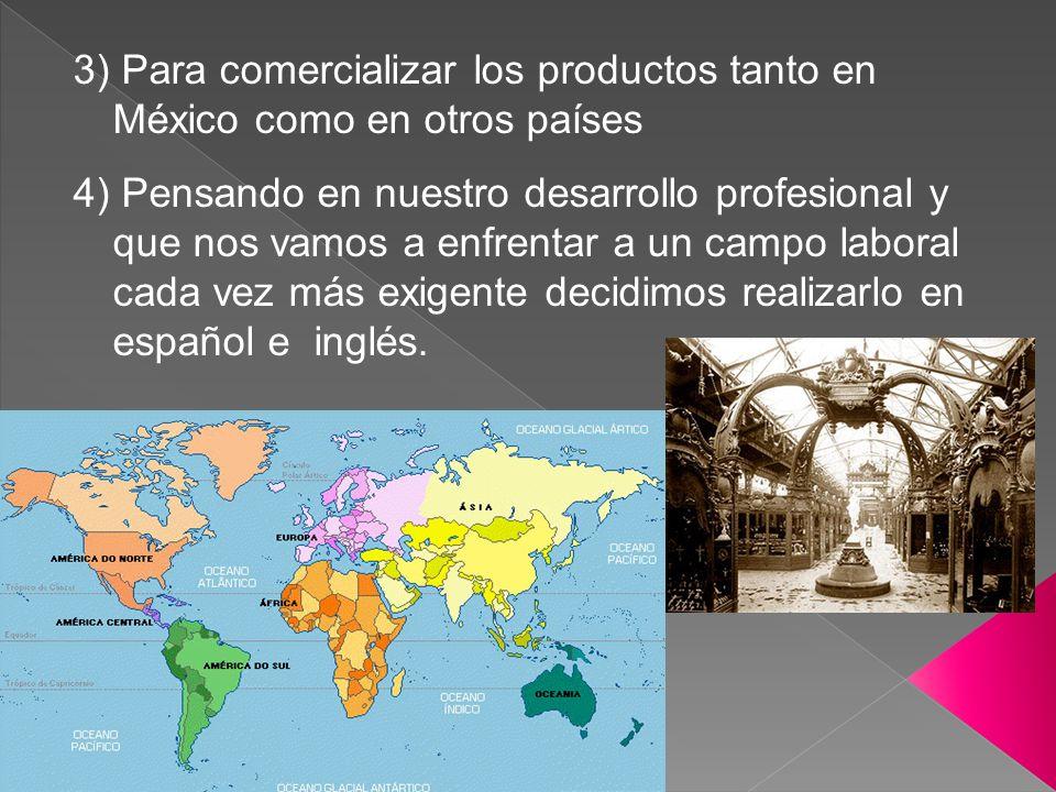3) Para comercializar los productos tanto en México como en otros países 4) Pensando en nuestro desarrollo profesional y que nos vamos a enfrentar a u