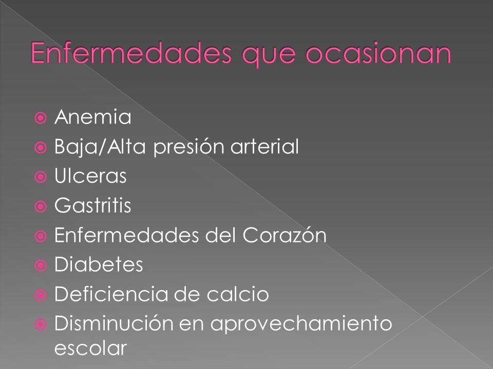 Anemia Baja/Alta presión arterial Ulceras Gastritis Enfermedades del Corazón Diabetes Deficiencia de calcio Disminución en aprovechamiento escolar