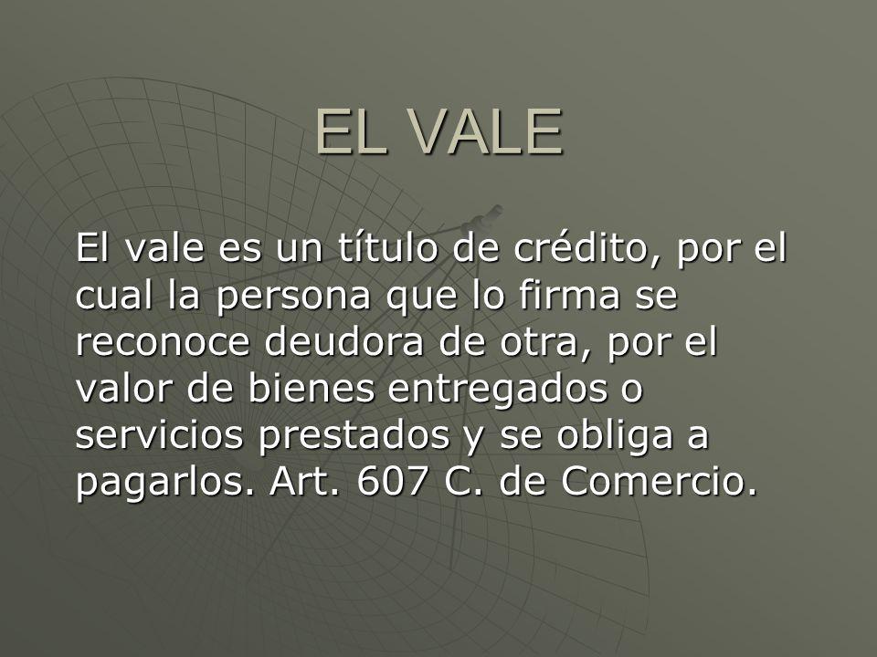EL VALE El vale es un título de crédito, por el cual la persona que lo firma se reconoce deudora de otra, por el valor de bienes entregados o servicio