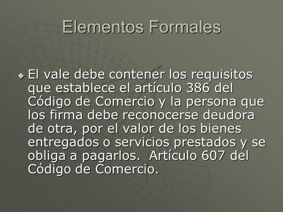 Elementos Formales El vale debe contener los requisitos que establece el artículo 386 del Código de Comercio y la persona que los firma debe reconocer