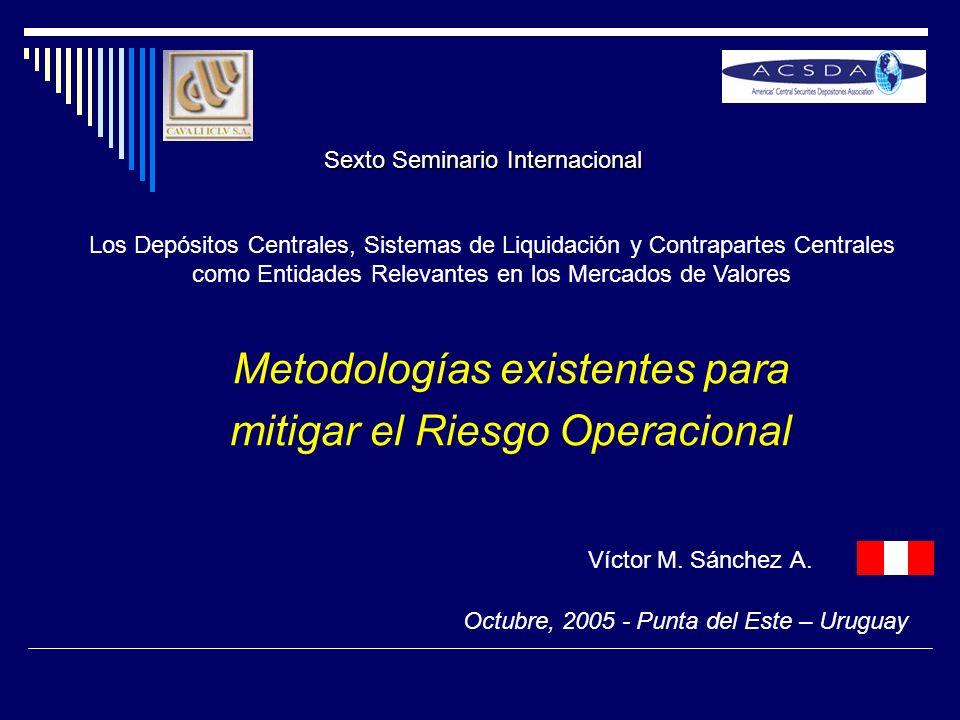 Metodologías existentes para mitigar el Riesgo Operacional Víctor M. Sánchez A. Los Depósitos Centrales, Sistemas de Liquidación y Contrapartes Centra