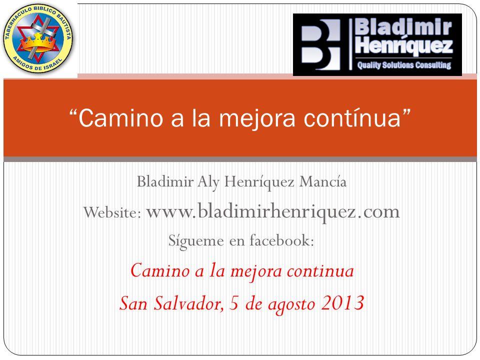 Bladimir Aly Henríquez Mancía Website: www.bladimirhenriquez.com Sígueme en facebook: Camino a la mejora continua San Salvador, 5 de agosto 2013 Camin