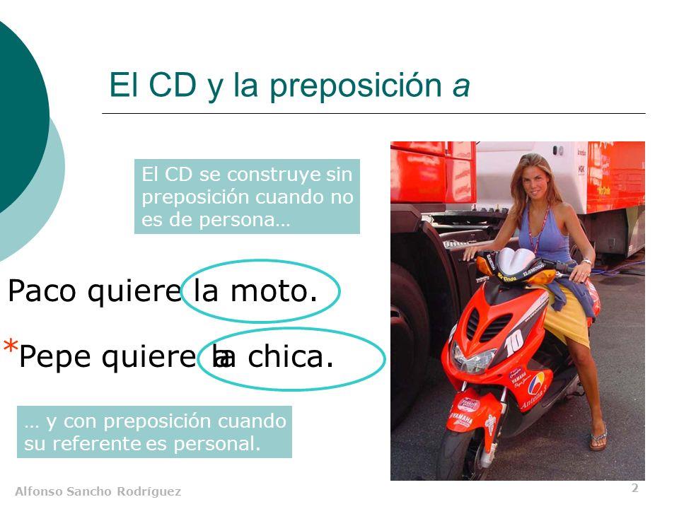 Alfonso Sancho Rodríguez 2 El CD y la preposición a Paco quiere la moto. Pepe quierela chica. a El CD se construye sin preposición cuando no es de per