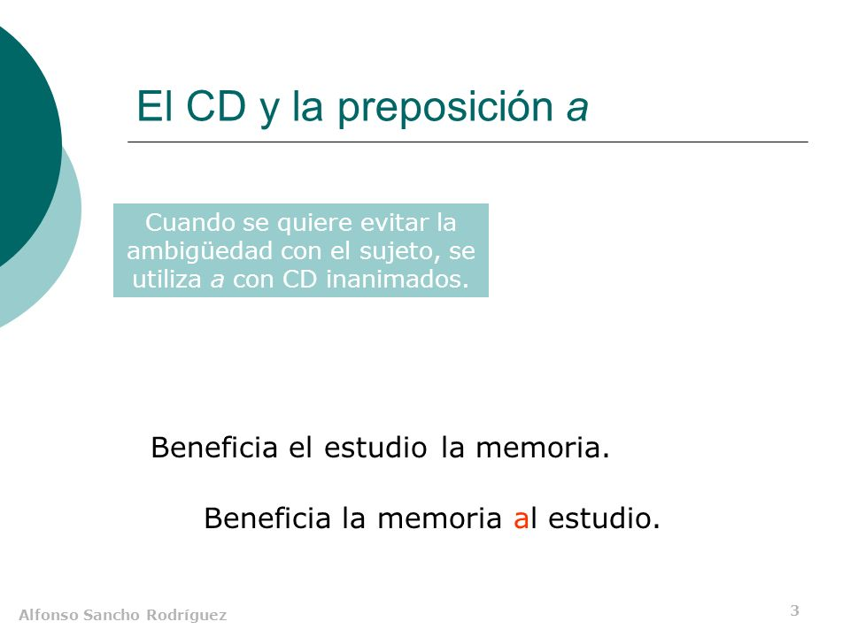 Alfonso Sancho Rodríguez 3 El CD y la preposición a Beneficia el estudiola memoria. a Cuando se quiere evitar la ambigüedad con el sujeto, se utiliza