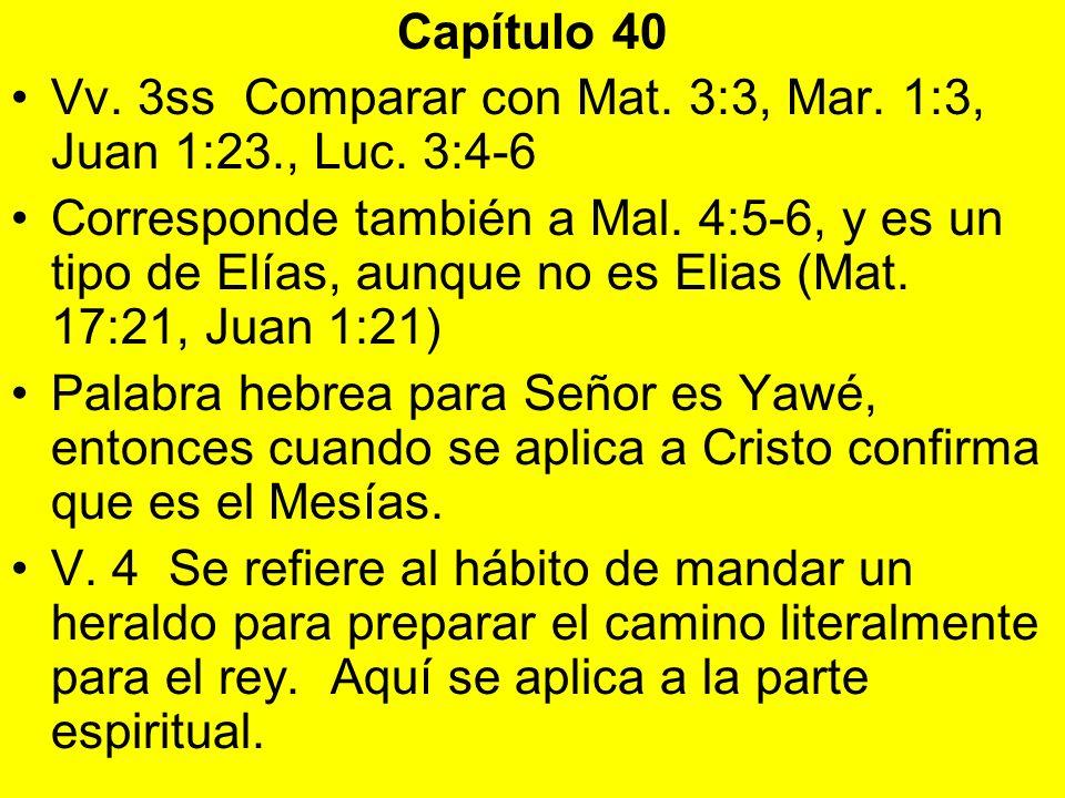 Capítulo 40 Vv. 3ss Comparar con Mat. 3:3, Mar. 1:3, Juan 1:23., Luc. 3:4-6 Corresponde también a Mal. 4:5-6, y es un tipo de Elías, aunque no es Elia