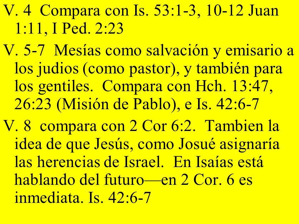 V. 4 Compara con Is. 53:1-3, 10-12 Juan 1:11, I Ped. 2:23 V. 5-7 Mesías como salvación y emisario a los judios (como pastor), y también para los genti