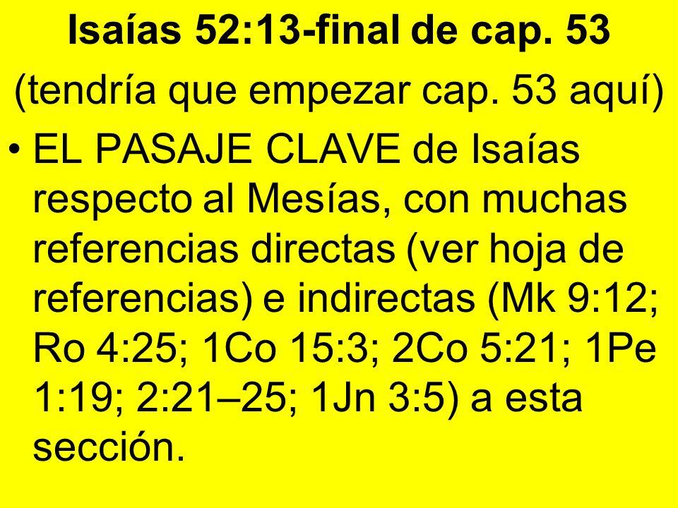 Isaías 52:13-final de cap. 53 (tendría que empezar cap. 53 aquí) EL PASAJE CLAVE de Isaías respecto al Mesías, con muchas referencias directas (ver ho