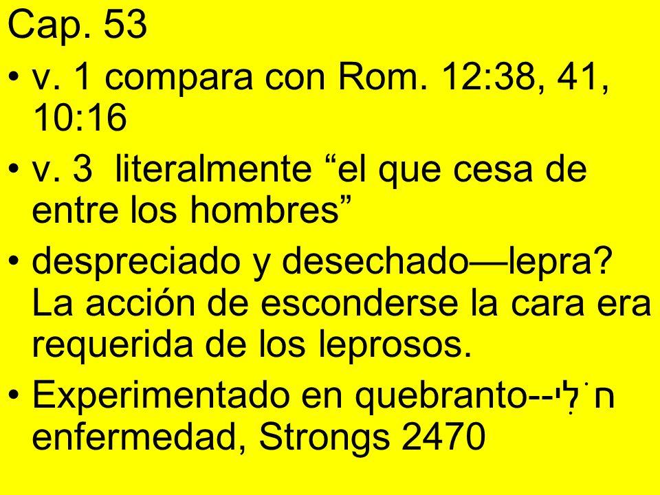 Cap. 53 v. 1 compara con Rom. 12:38, 41, 10:16 v. 3 literalmente el que cesa de entre los hombres despreciado y desechadolepra? La acción de esconders