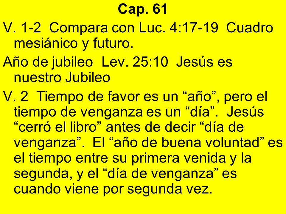 Cap. 61 V. 1-2 Compara con Luc. 4:17-19 Cuadro mesiánico y futuro. Año de jubileo Lev. 25:10 Jesús es nuestro Jubileo V. 2 Tiempo de favor es un año,