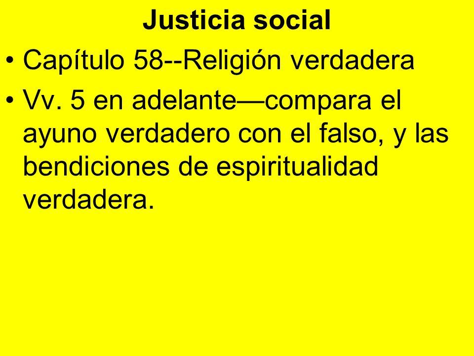 Justicia social Capítulo 58--Religión verdadera Vv. 5 en adelantecompara el ayuno verdadero con el falso, y las bendiciones de espiritualidad verdader