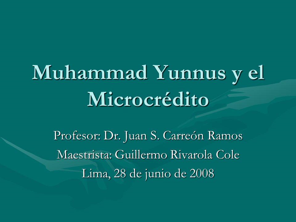 Muhammad Yunnus y el Microcrédito Profesor: Dr. Juan S. Carreón Ramos Maestrista: Guillermo Rivarola Cole Lima, 28 de junio de 2008