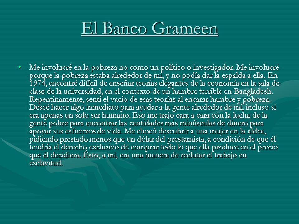 El Banco Grameen Me involucré en la pobreza no como un político o investigador. Me involucré porque la pobreza estaba alrededor de mí, y no podía dar