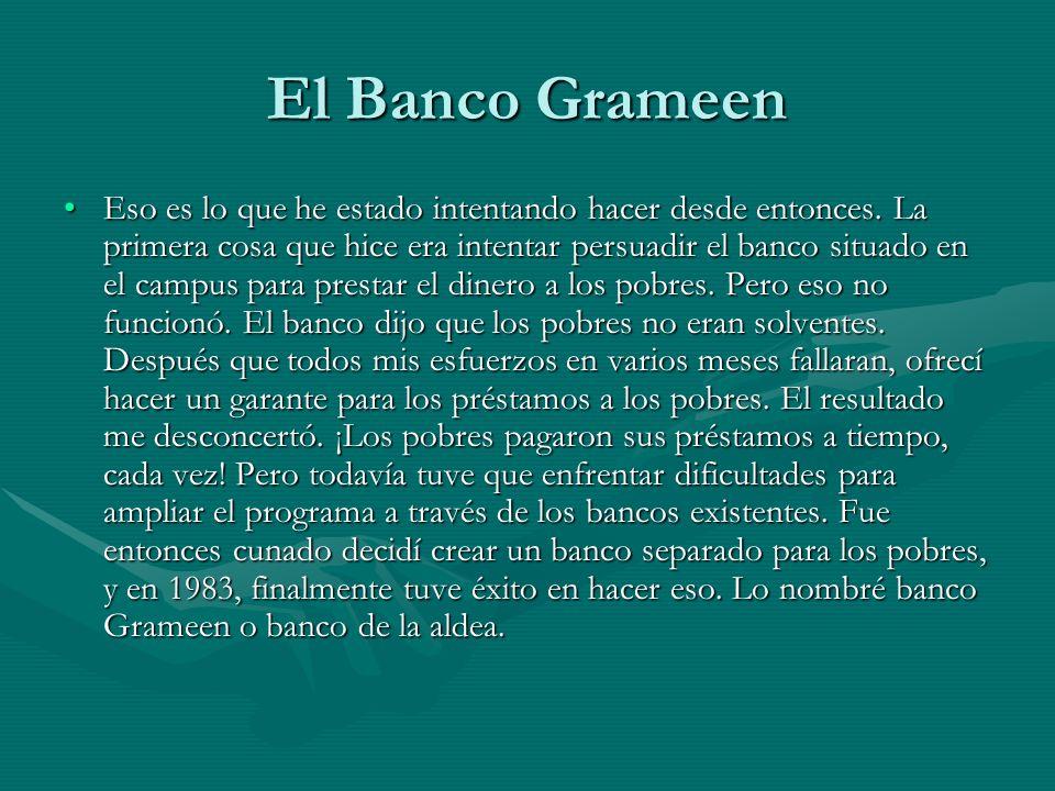 El Banco Grameen Eso es lo que he estado intentando hacer desde entonces. La primera cosa que hice era intentar persuadir el banco situado en el campu