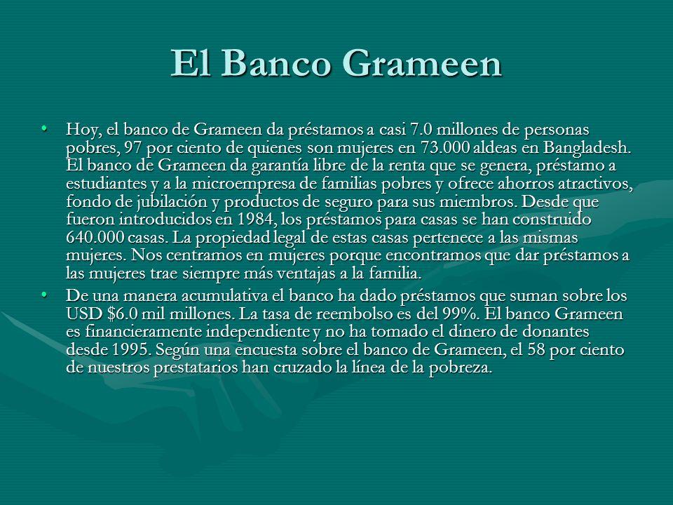El Banco Grameen Hoy, el banco de Grameen da préstamos a casi 7.0 millones de personas pobres, 97 por ciento de quienes son mujeres en 73.000 aldeas e