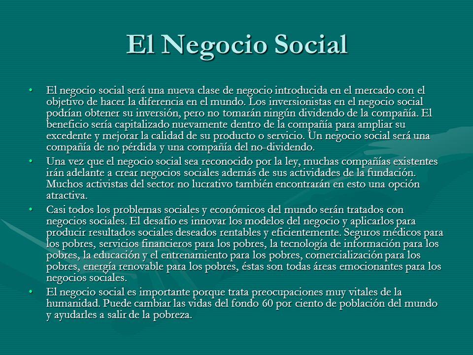 El Negocio Social El negocio social será una nueva clase de negocio introducida en el mercado con el objetivo de hacer la diferencia en el mundo. Los