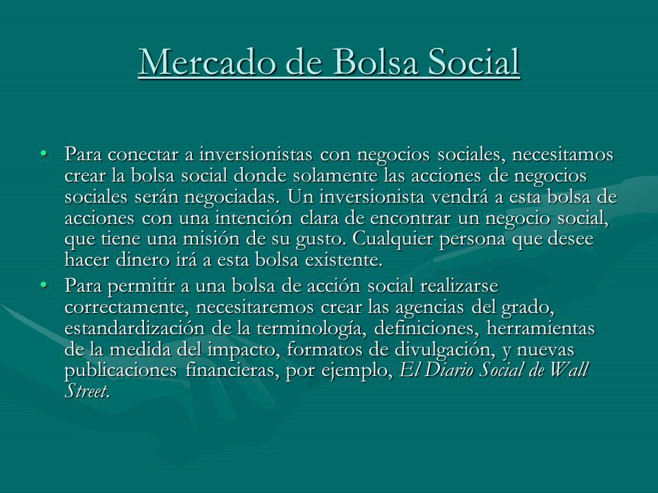 Mercado de Bolsa Social Para conectar a inversionistas con negocios sociales, necesitamos crear la bolsa social donde solamente las acciones de negoci