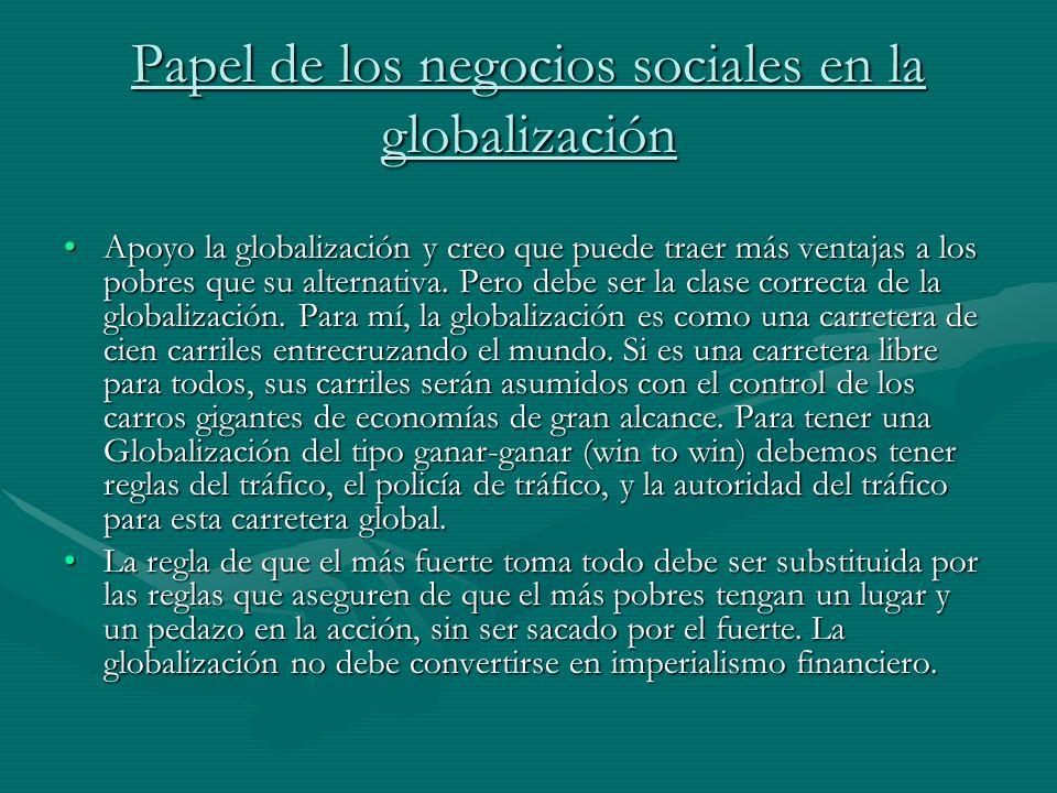 Papel de los negocios sociales en la globalización Apoyo la globalización y creo que puede traer más ventajas a los pobres que su alternativa. Pero de