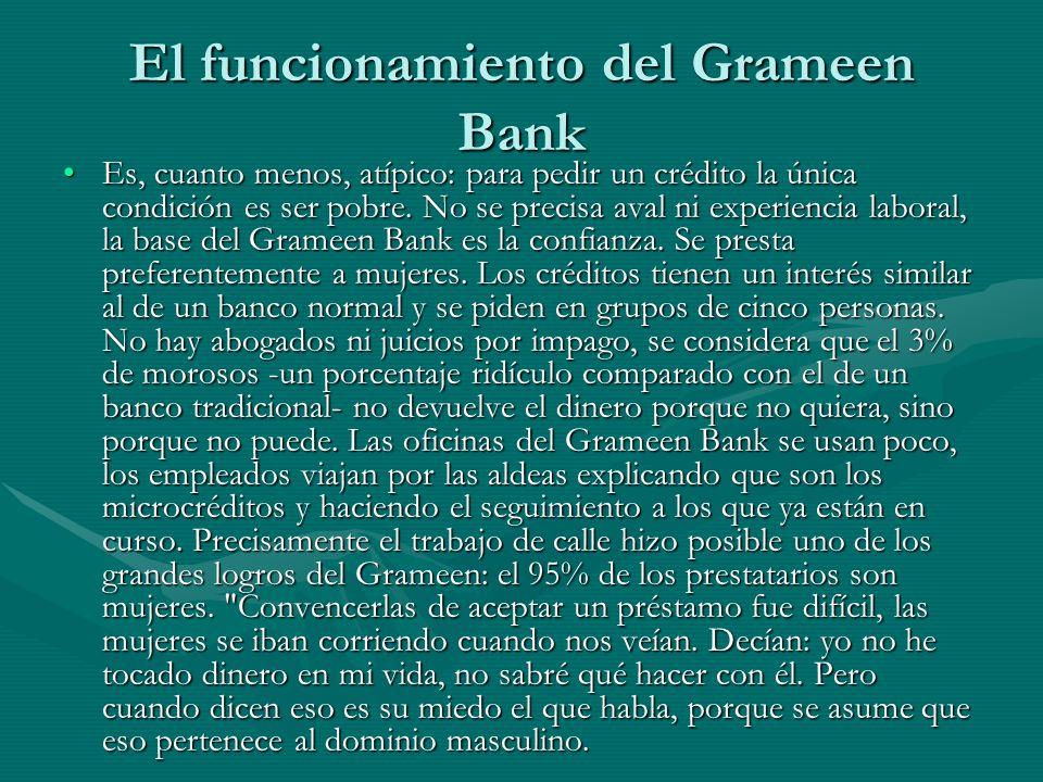 El funcionamiento del Grameen Bank Es, cuanto menos, atípico: para pedir un crédito la única condición es ser pobre. No se precisa aval ni experiencia