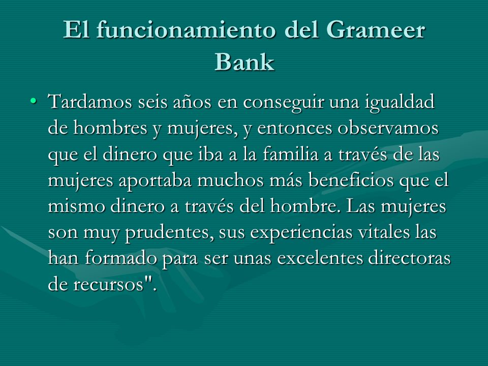El funcionamiento del Grameer Bank Tardamos seis años en conseguir una igualdad de hombres y mujeres, y entonces observamos que el dinero que iba a la