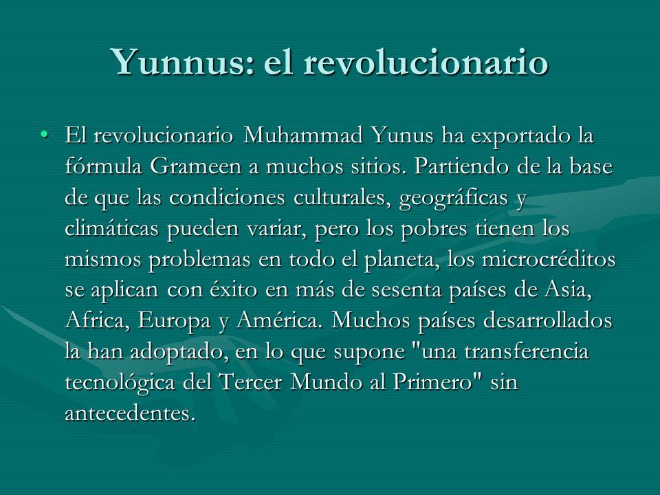 Yunnus: el revolucionario El revolucionario Muhammad Yunus ha exportado la fórmula Grameen a muchos sitios. Partiendo de la base de que las condicione
