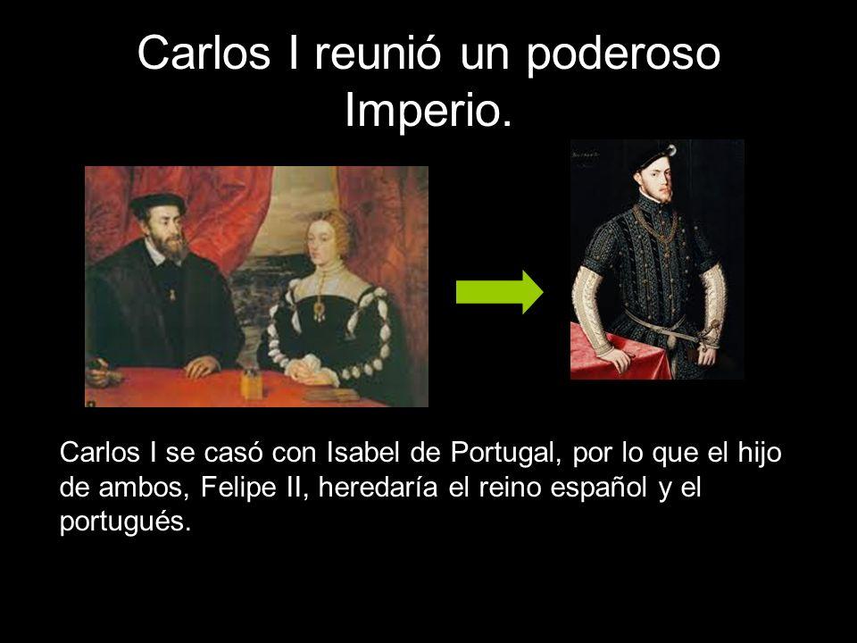 Carlos I reunió un poderoso Imperio. Carlos I se casó con Isabel de Portugal, por lo que el hijo de ambos, Felipe II, heredaría el reino español y el