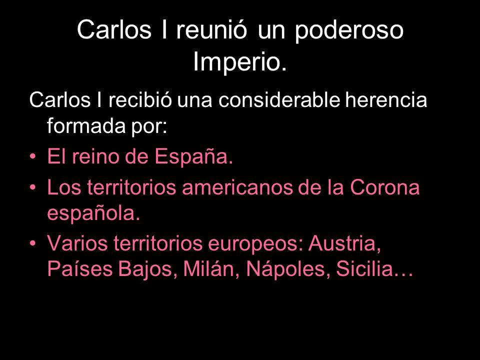 Carlos I reunió un poderoso Imperio. Carlos I recibió una considerable herencia formada por: El reino de España. Los territorios americanos de la Coro