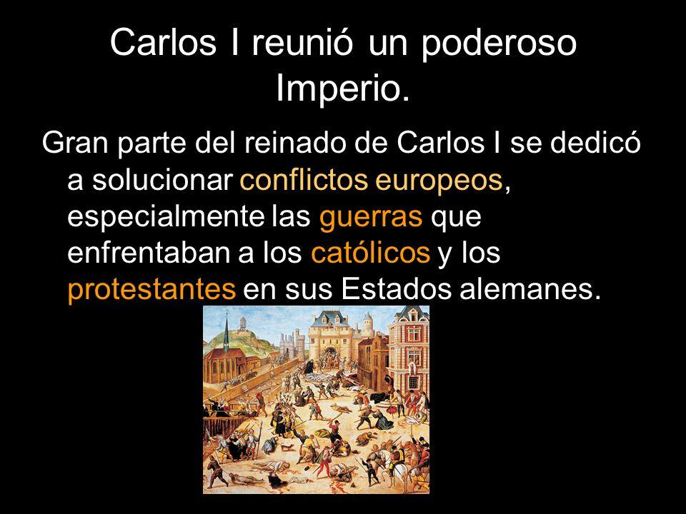 Carlos I reunió un poderoso Imperio. Gran parte del reinado de Carlos I se dedicó a solucionar conflictos europeos, especialmente las guerras que enfr