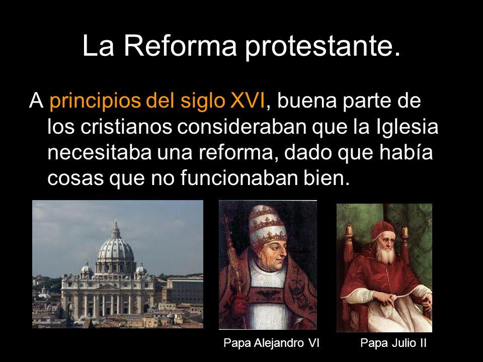 La Reforma protestante. A principios del siglo XVI, buena parte de los cristianos consideraban que la Iglesia necesitaba una reforma, dado que había c