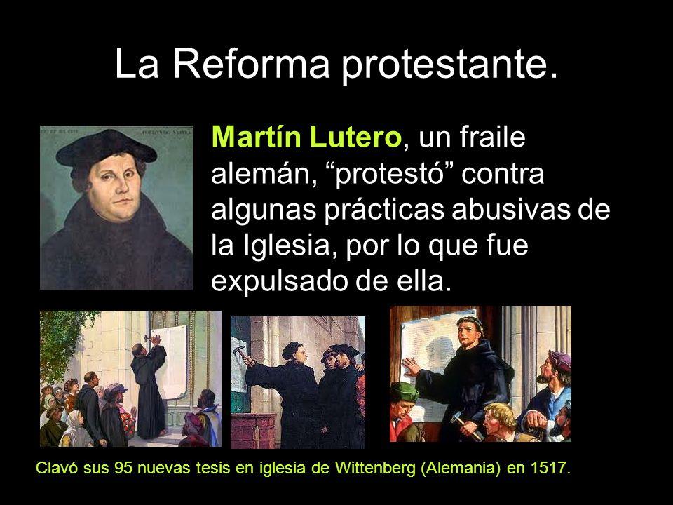 La Reforma protestante. Martín Lutero, un fraile alemán, protestó contra algunas prácticas abusivas de la Iglesia, por lo que fue expulsado de ella. C