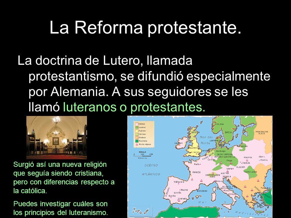 La Reforma protestante. La doctrina de Lutero, llamada protestantismo, se difundió especialmente por Alemania. A sus seguidores se les llamó luteranos