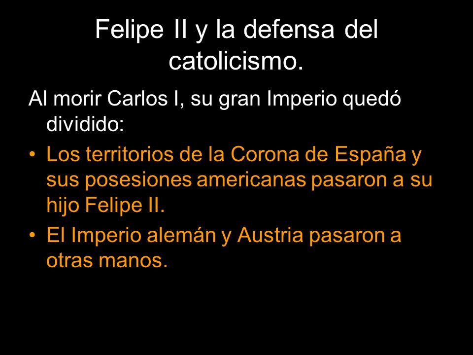 Felipe II y la defensa del catolicismo. Al morir Carlos I, su gran Imperio quedó dividido: Los territorios de la Corona de España y sus posesiones ame