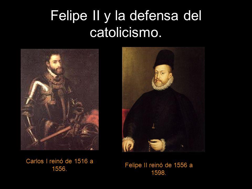 Felipe II y la defensa del catolicismo. Carlos I reinó de 1516 a 1556. Felipe II reinó de 1556 a 1598.
