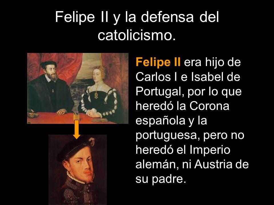 Felipe II y la defensa del catolicismo. Felipe II era hijo de Carlos I e Isabel de Portugal, por lo que heredó la Corona española y la portuguesa, per