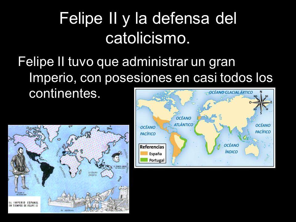 Felipe II y la defensa del catolicismo. Felipe II tuvo que administrar un gran Imperio, con posesiones en casi todos los continentes.