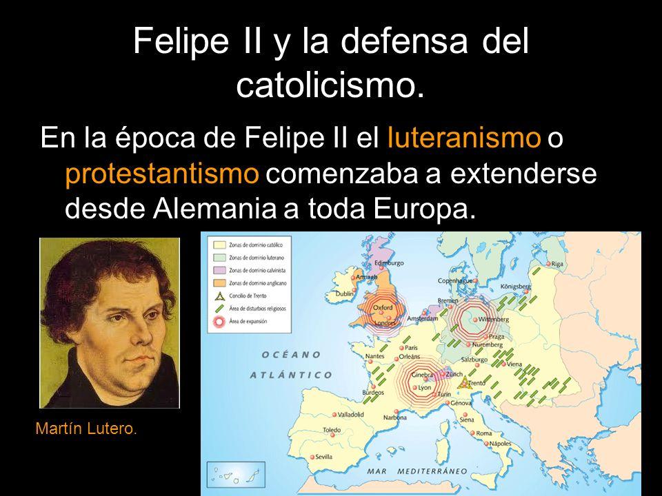 Felipe II y la defensa del catolicismo. En la época de Felipe II el luteranismo o protestantismo comenzaba a extenderse desde Alemania a toda Europa.