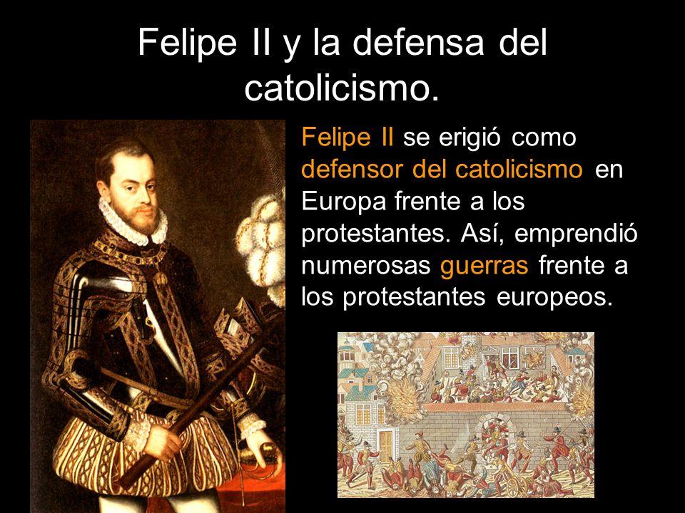 Felipe II y la defensa del catolicismo. Felipe II se erigió como defensor del catolicismo en Europa frente a los protestantes. Así, emprendió numerosa