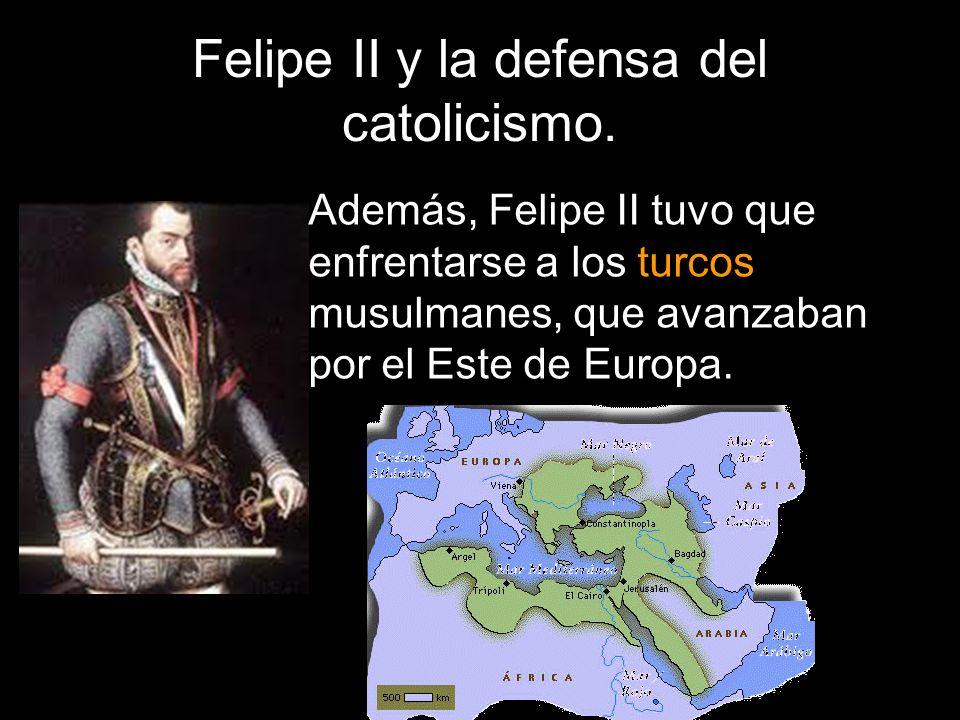 Felipe II y la defensa del catolicismo. Además, Felipe II tuvo que enfrentarse a los turcos musulmanes, que avanzaban por el Este de Europa.