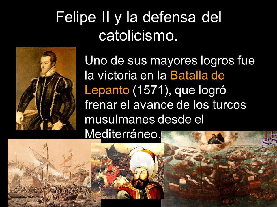 Felipe II y la defensa del catolicismo. Uno de sus mayores logros fue la victoria en la Batalla de Lepanto (1571), que logró frenar el avance de los t