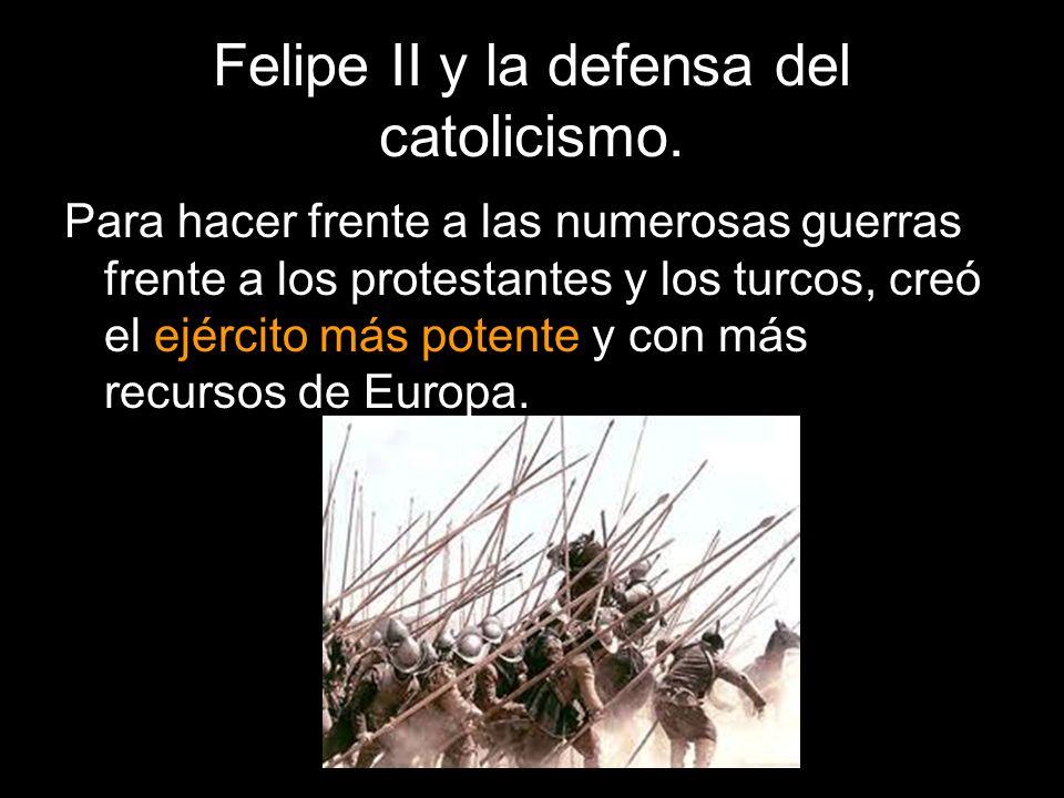 Felipe II y la defensa del catolicismo. Para hacer frente a las numerosas guerras frente a los protestantes y los turcos, creó el ejército más potente